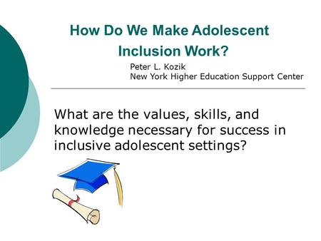 How Do We Make Adolescent Inclusion Work? What are the values, skills, and knowledge necessary for success in inclusive adolescent settings? Peter L. Kozik.