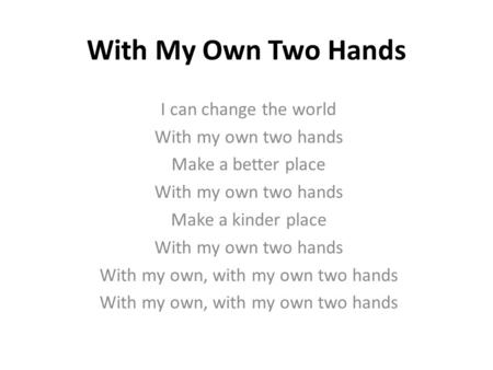 With My Own Two Hands I can change the world With my own two hands Make a better place With my own two hands Make a kinder place With my own two hands.