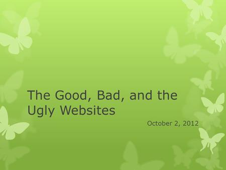 The Good, Bad, and the Ugly Websites October 2, 2012.