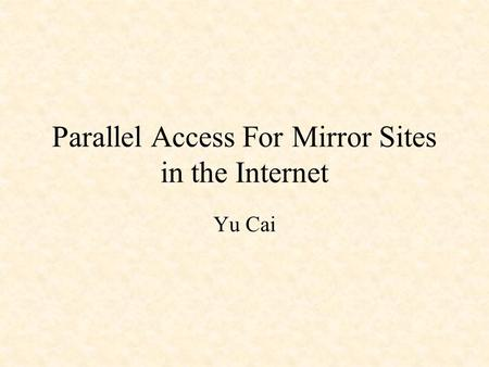 Parallel Access For Mirror Sites in the Internet Yu Cai.