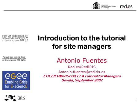 1 Introduction to the tutorial for site managers Antonio Fuentes Red.es/RedIRIS EGEE/EUMedGrid/EELA Tutorial for Managers Sevilla,