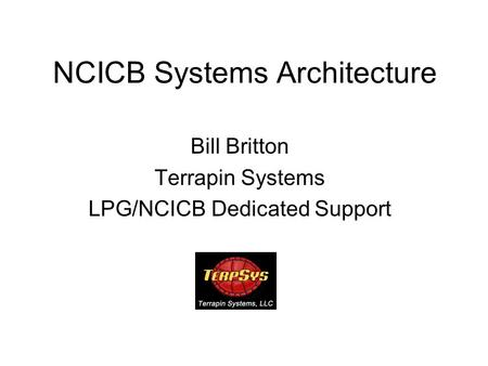 NCICB Systems Architecture Bill Britton Terrapin Systems LPG/NCICB Dedicated Support.