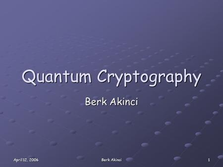 April 12, 2006 Berk Akinci 1 Quantum Cryptography Berk Akinci.
