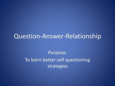 Question-Answer-Relationship Purpose: To learn better self questioning strategies.