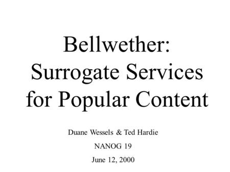 Bellwether: Surrogate Services for Popular Content Duane Wessels & Ted Hardie NANOG 19 June 12, 2000.