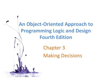 An Object-Oriented Approach to Programming Logic and Design Fourth Edition Chapter 3 Making Decisions.