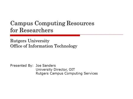 Campus Computing Resources for Researchers Rutgers University Office of Information Technology Presented By:Joe Sanders University Director, OIT Rutgers.