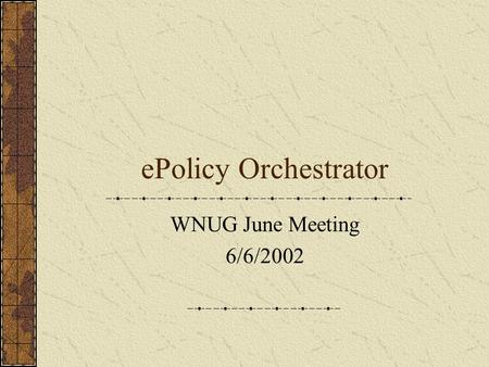EPolicy Orchestrator WNUG June Meeting 6/6/2002. Presentation Contents What is ePO? What are the requirements? ePO components Demo of ePO Where to get.