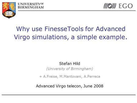 Stefan Hild (University of Birmingham) + A.Freise, M.Mantovani, A.Perreca Advanced Virgo telecon, June 2008 Why use FinesseTools for Advanced Virgo simulations,