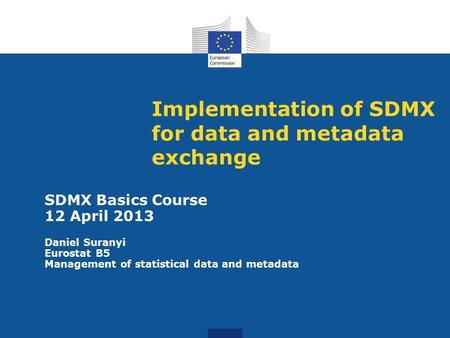 Implementation of SDMX for data and metadata exchange SDMX Basics Course 12 April 2013 Daniel Suranyi Eurostat B5 Management of statistical data and metadata.