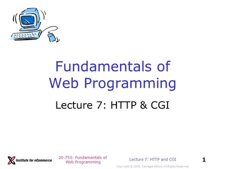 20-753: Fundamentals of Web Programming Copyright © 1999, Carnegie Mellon. All Rights Reserved. 1 Lecture 7: HTTP and CGI Fundamentals of Web Programming.
