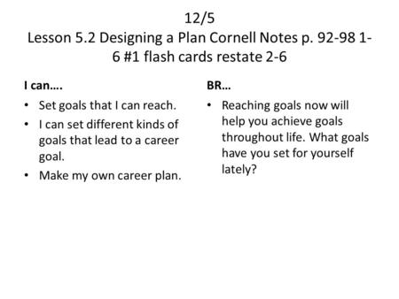 12/5 Lesson 5.2 Designing a Plan Cornell Notes p. 92-98 1- 6 #1 flash cards restate 2-6 I can…. Set goals that I can reach. I can set different kinds of.