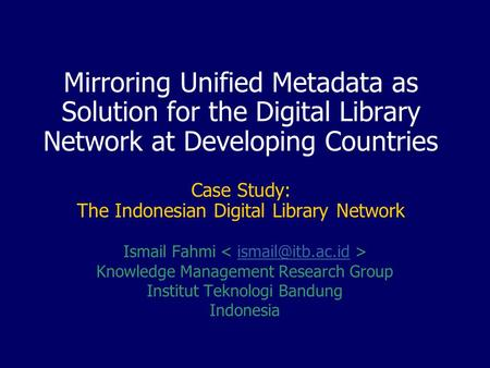 Mirroring Unified Metadata as Solution for the Digital Library Network at Developing Countries Case Study: The Indonesian Digital Library Network Ismail.
