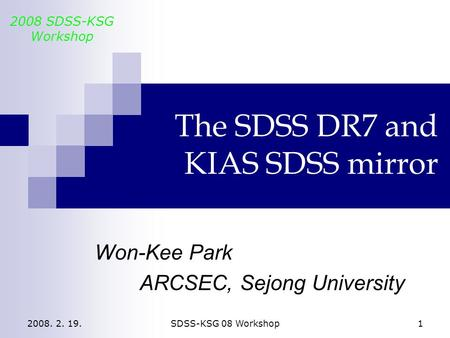 2008. 2. 19.SDSS-KSG 08 Workshop1 The SDSS DR7 and KIAS SDSS mirror Won-Kee Park ARCSEC, Sejong University 2008 SDSS-KSG Workshop.