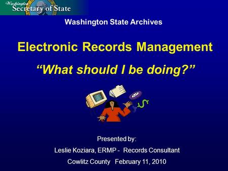 "Washington State Archives Presented by: Leslie Koziara, ERMP - Records Consultant Cowlitz County February 11, 2010 Electronic Records Management ""What."