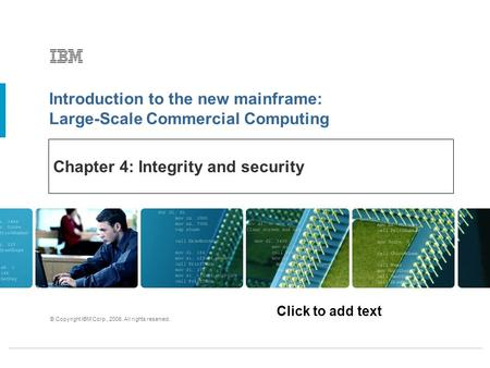 Click to add text Introduction to the new mainframe: Large-Scale Commercial Computing © Copyright IBM Corp., 2006. All rights reserved. Chapter 4: Integrity.