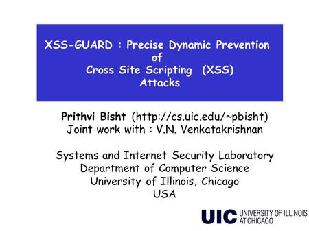 XSS-GUARD : Precise Dynamic Prevention of Cross Site Scripting (XSS) Attacks Prithvi Bisht (http://cs.uic.edu/~pbisht) Joint work with : V.N. Venkatakrishnan.