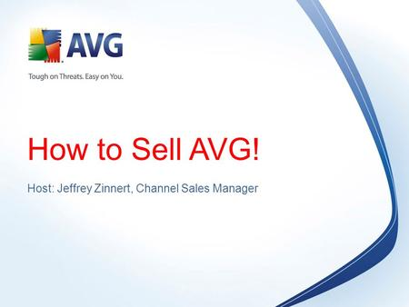 How to Sell AVG! Host: Jeffrey Zinnert, Channel Sales Manager.