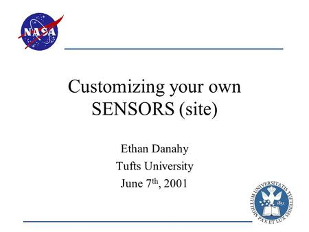 Customizing your own SENSORS (site) Ethan Danahy Tufts University June 7 th, 2001.
