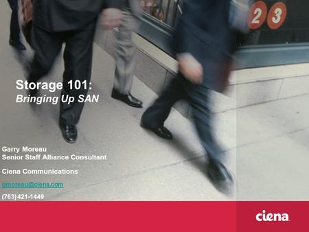 Storage 101: Bringing Up SAN Garry Moreau Senior Staff Alliance Consultant Ciena Communications (763) 421-1449.