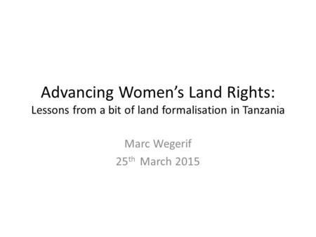 Advancing Women's Land Rights: Lessons from a bit of land formalisation in Tanzania Marc Wegerif 25 th March 2015.