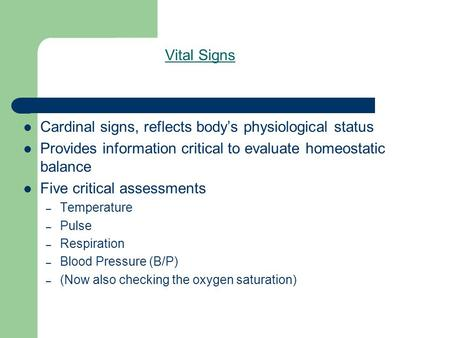 Vital Signs Cardinal signs, reflects body's physiological status Provides information critical to evaluate homeostatic balance Five critical assessments.