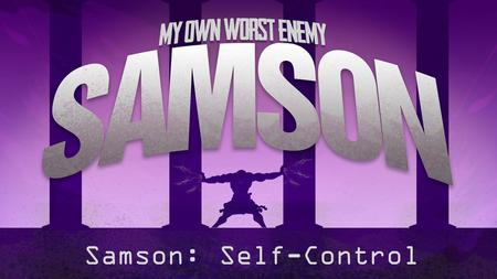 "Samson: Self-Control. Judges 16:1-22 1 Samson went to Gaza, and there he saw a prostitute, and he went in to her. 2 The Gazites were told, ""Samson has."