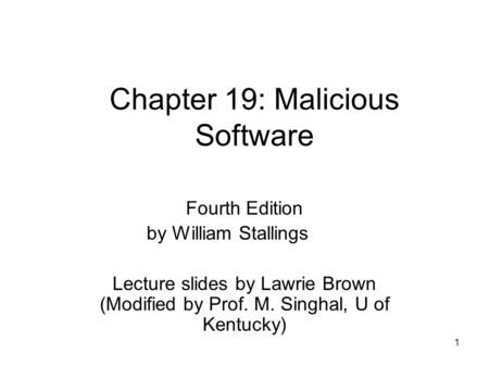 1 Chapter 19: Malicious Software Fourth Edition by William Stallings Lecture slides by Lawrie Brown (Modified by Prof. M. Singhal, U of Kentucky)