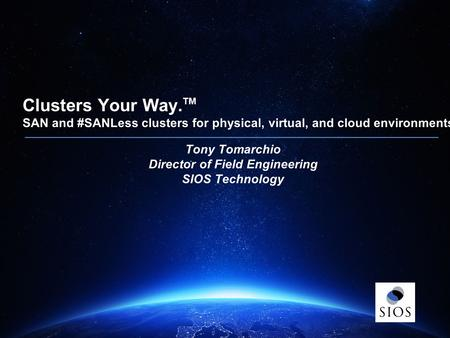 Clusters Your Way. ™ Clusters Your Way. TM SAN and #SANLess clusters for physical, virtual, and cloud environments. Tony Tomarchio Director of Field Engineering.