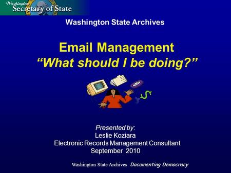 Washington State Archives Documenting Democracy Washington State Archives Presented by: Leslie Koziara Electronic Records Management Consultant September.