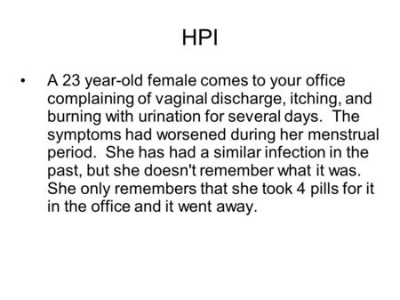 HPI A 23 year-old female comes to your office complaining of vaginal discharge, itching, and burning with urination for several days. The symptoms had.