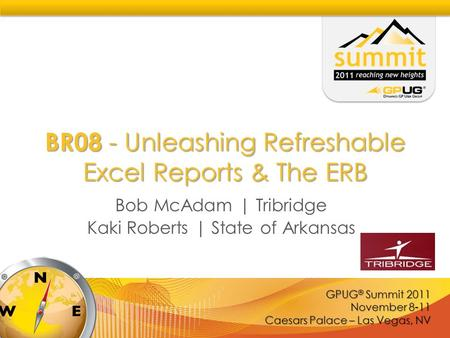 GPUG ® Summit 2011 November 8-11 Caesars Palace – Las Vegas, NV BR08 - Unleashing Refreshable Excel Reports & The ERB Bob McAdam | Tribridge Kaki Roberts.