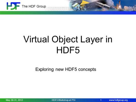 Www.hdfgroup.org The HDF Group Virtual Object Layer in HDF5 Exploring new HDF5 concepts May 30-31, 2012HDF5 Workshop at PSI 1.