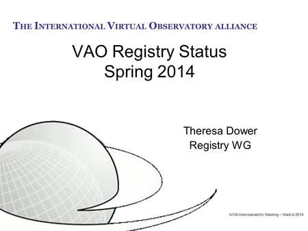 T HE I NTERNATIONAL V IRTUAL O BSERVATORY ALLIANCE VAO Registry Status Spring 2014 Theresa Dower Registry WG IVOA Interoperability Meeting – Madrid 2014.