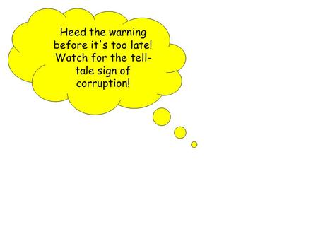 Heed the warning before it's too late! Watch for the tell- tale sign of corruption!