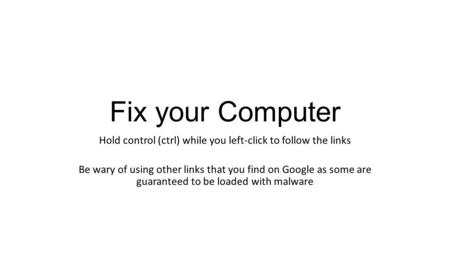Fix your Computer Hold control (ctrl) while you left-click to follow the links Be wary of using other links that you find on Google as some are guaranteed.