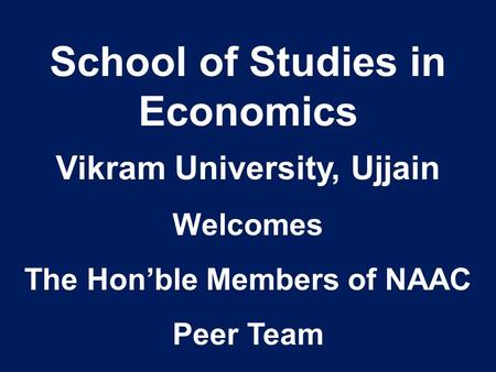 School of Studies in Economics Vikram University, Ujjain Welcomes The Hon'ble Members of NAAC Peer Team.