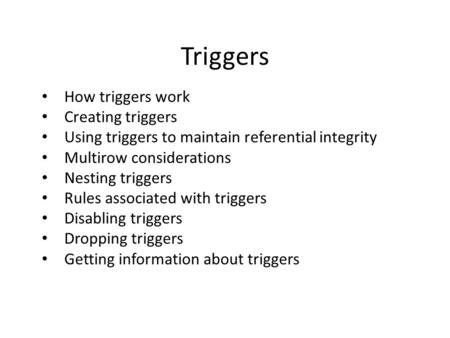 Triggers How triggers work Creating triggers Using triggers to maintain referential integrity Multirow considerations Nesting triggers Rules associated.