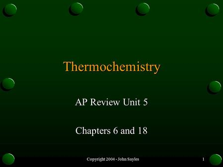 Copyright 2004 - John Sayles1 Thermochemistry AP Review Unit 5 Chapters 6 and 18.