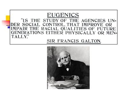 "Eugenics = ""well-born"" Francis Galton 1860s Genetic determinism. Concern about which heritable traits are spreading thru the human population. Policies."