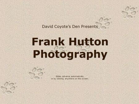David Coyote's Den Presents Frank Hutton Photography Slides advance automatically, or by clicking anywhere on the screen.