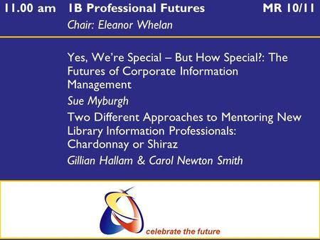 11.00 am1B Professional Futures MR 10/11 Chair: Eleanor Whelan Yes, We're Special – But How Special?: The Futures of Corporate Information Management Sue.