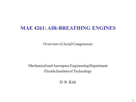 1 MAE 4261: AIR-BREATHING ENGINES Overview of Axial Compressors Mechanical and Aerospace Engineering Department Florida Institute of Technology D. R. Kirk.