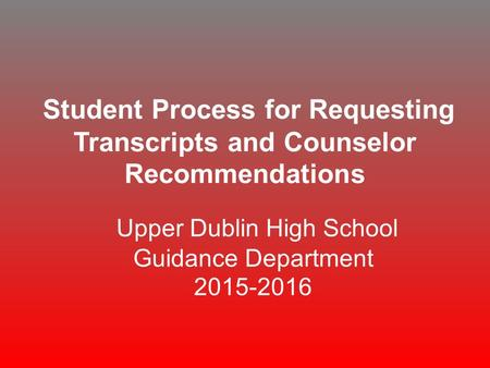 Student Process for Requesting Transcripts and Counselor Recommendations Upper Dublin High School Guidance Department 2015-2016.