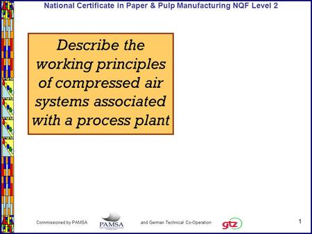1 Commissioned by PAMSA and German Technical Co-Operation National Certificate in Paper & Pulp Manufacturing NQF Level 2 Describe the working principles.