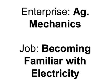Ag. Mechanics Becoming Familiar with Electricity Enterprise: Ag. Mechanics Job: Becoming Familiar with Electricity.
