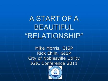 "A START OF A BEAUTIFUL ""RELATIONSHIP"" Mike Morris, GISP Rick Ehlin, GISP City of Noblesville Utility IGIC Conference 2011."