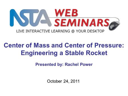 LIVE INTERACTIVE YOUR DESKTOP October 24, 2011 Center of Mass and Center of Pressure: Engineering a Stable Rocket Presented by: Rachel Power.