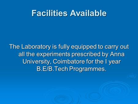 Facilities Available The Laboratory is fully equipped to carry out all the experiments prescribed by Anna University, Coimbatore for the I year B.E/B.Tech.