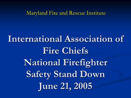 International Association of Fire Chiefs National Firefighter Safety Stand Down June 21, 2005 Maryland Fire and Rescue Institute.